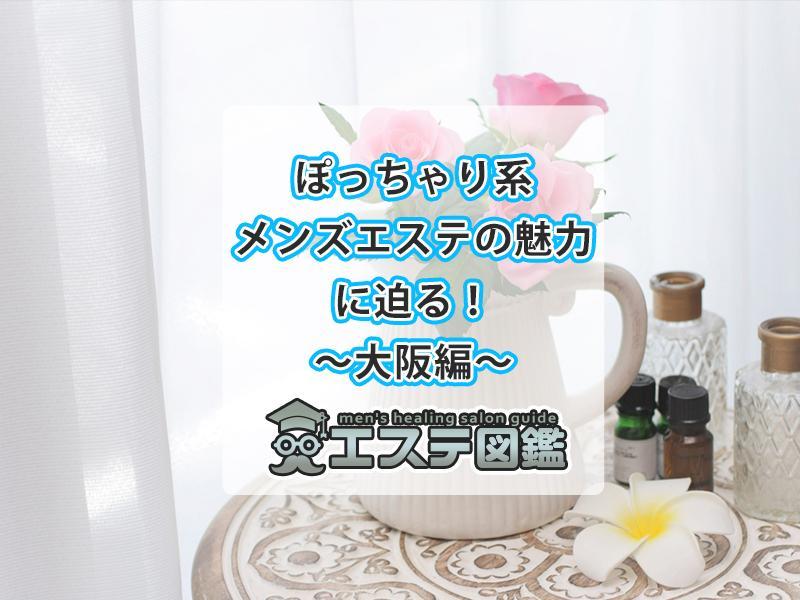 ぽっちゃり系メンズエステの魅力に迫る!~大阪編~